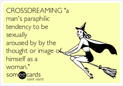 """CROSSDREAMING """"a man's paraphilic tendency to be sexually aroused by by the thought or image of himself as a woman."""""""
