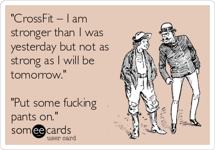 """""""CrossFit – I am stronger than I was  yesterday but not as strong as I will be tomorrow.""""  """"Put some fucking pants on."""""""