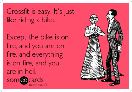 Crossfit is easy. It's just  like riding a bike.   Except the bike is on fire, and you are on fire, and everything is on fire, and you are in hell.