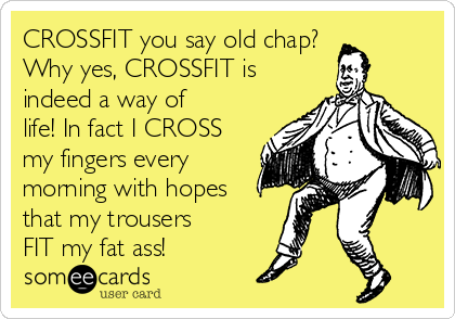 CROSSFIT you say old chap? Why yes, CROSSFIT is indeed a way of life! In fact I CROSS my fingers every morning with hopes that my trousers FIT my fat ass!