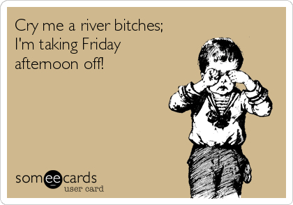 Cry me a river bitches; I'm taking Friday afternoon off!