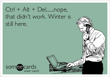 Ctrl + Alt + Del.......nope, that didn't work. Winter is still here.