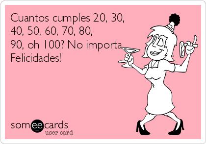 Cuantos cumples 20, 30, 40, 50, 60, 70, 80, 90, oh 100? No importa.  Felicidades!