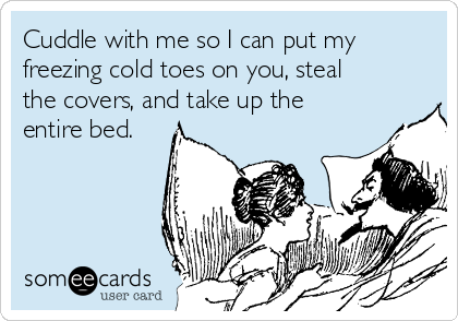 Cuddle with me so I can put my freezing cold toes on you, steal the covers, and take up the entire bed.