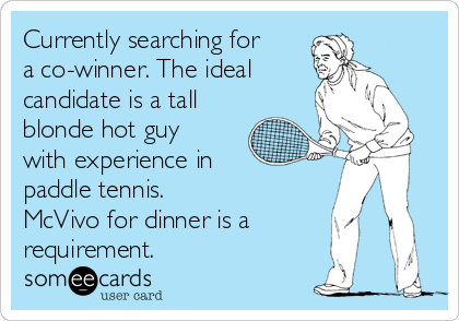 Currently searching for a co-winner. The ideal   candidate is a tall blonde hot guy with experience in paddle tennis.  McVivo for dinner is a requirement.