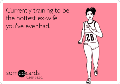 Currently training to be the hottest ex-wife you've ever had.