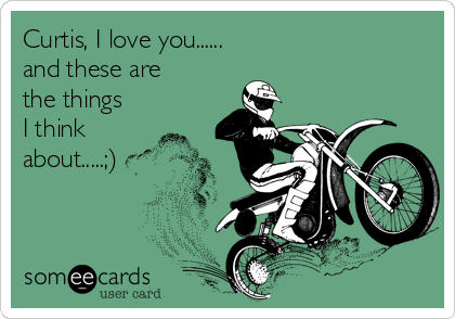 Curtis, I love you...... and these are the things I think about.....;)