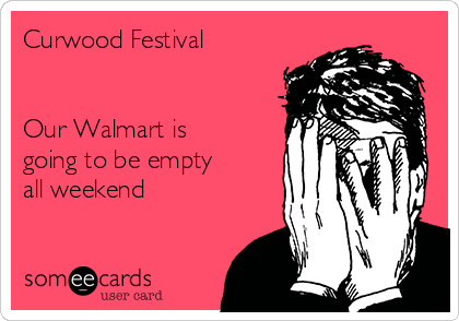 Curwood Festival   Our Walmart is going to be empty all weekend