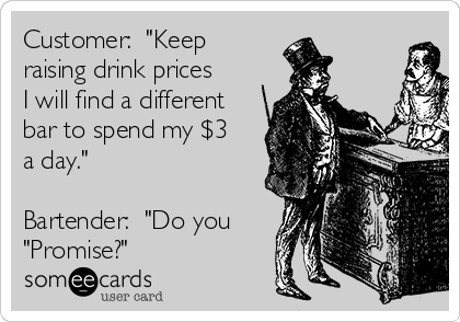 "Customer:  ""Keep raising drink prices I will find a different bar to spend my $3 a day.""  Bartender:  ""Do you ""Promise?"""