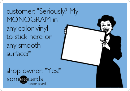 "customer: ""Seriously? My MONOGRAM in any color vinyl to stick here or any smooth surface?""   shop owner: ""Yes!"""