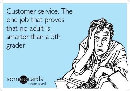 Customer service. The one job that proves that no adult is smarter than a 5th grader