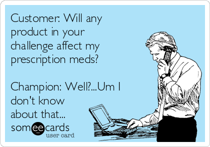 Customer: Will any product in your challenge affect my prescription meds?  Champion: Well?...Um I don't know about that...