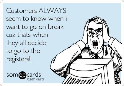 Customers ALWAYS seem to know when i want to go on break cuz thats when they all decide to go to the registers!!