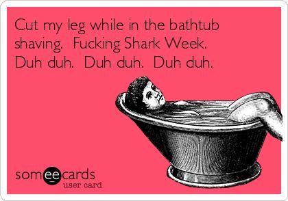 Cut my leg while in the bathtub shaving.  Fucking Shark Week.  Duh duh.  Duh duh.  Duh duh.