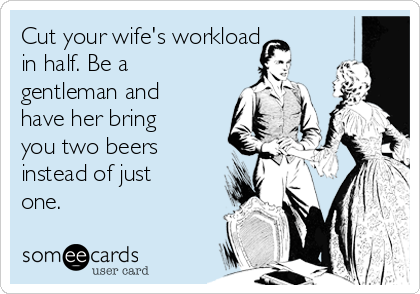 Cut your wife's workload in half. Be a gentleman and have her bring you two beers instead of just one.
