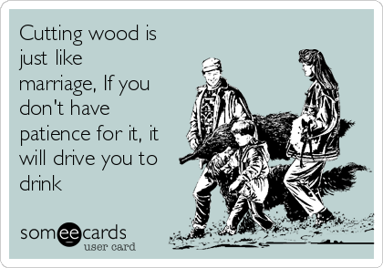 Cutting wood is just like marriage, If you don't have patience for it, it will drive you to drink