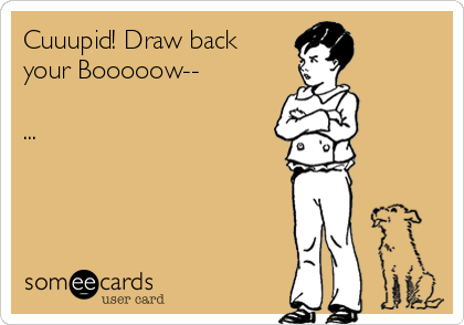 Cuuupid! Draw back your Booooow--  ...