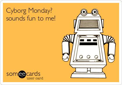 Cyborg Monday? sounds fun to me!