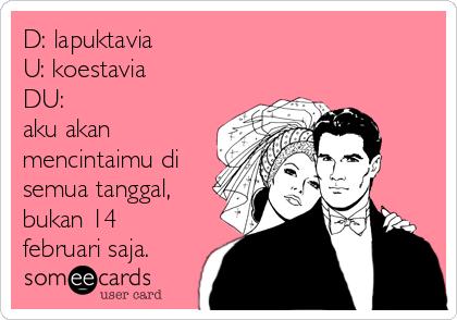 D: lapuktavia U: koestavia DU:  aku akan mencintaimu di semua tanggal, bukan 14 februari saja.