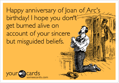 Happy anniversary of Joan of Arc's birthday! I hope you don't get burned alive on  account of your sincere but misguided beliefs.