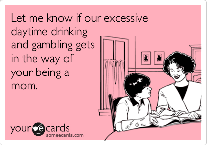 Let me know if our excessive daytime drinking