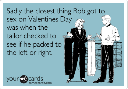 Sadly the closest thing Rob got to sex on Valentines Day was when the tailor checked to see if he packed to the left or right.
