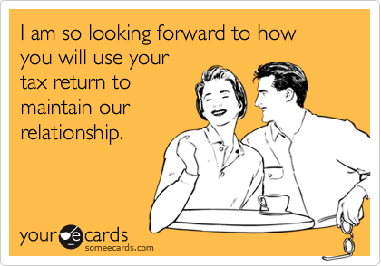 I am so looking forward to how you will use yourtax return tomaintain our relationship.