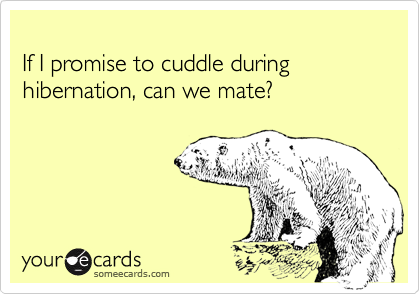 If I promise to cuddle during hibernation, can we mate?