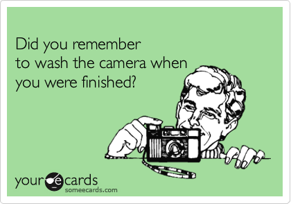 Did you remember to wash the camera when you were finished?