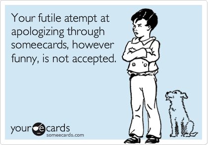 Your futile atempt at apologizing through someecards, however funny, is not accepted.