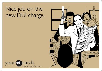 Nice job on thenew DUI charge.