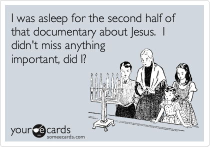 I was asleep for the second half of that documentary about Jesus.  I didn't miss anything important, did I?