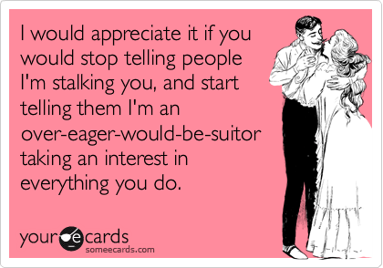 I would appreciate it if youwould stop telling peopleI'm stalking you, and starttelling them I'm anover-eager-would-be-suitortaking an interest ineverything you do.