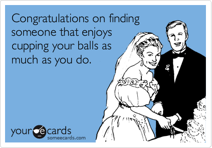 Congratulations on findingsomeone that enjoyscupping your balls as much as you do.