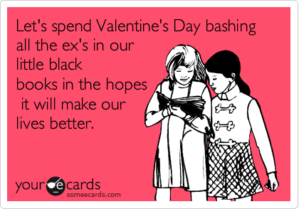 Let's spend Valentine's Day bashing all the ex's in our