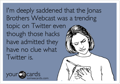 I'm deeply saddened that the Jonas Brothers Webcast was a trending topic on Twitter eventhough those hackshave admitted theyhave no clue whatTwitter is.