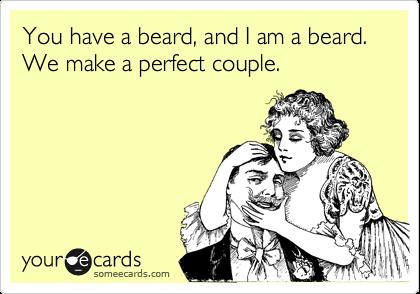 You have a beard, and I am a beard. We make a perfect couple.