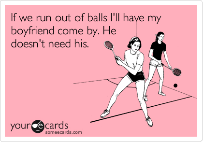 If we run out of balls I'll have my boyfriend come by. Hedoesn't need his.