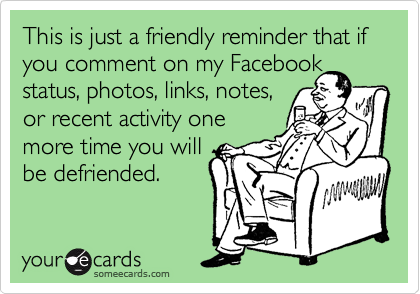 This is just a friendly reminder that if you comment on my Facebook status, photos, links, notes,