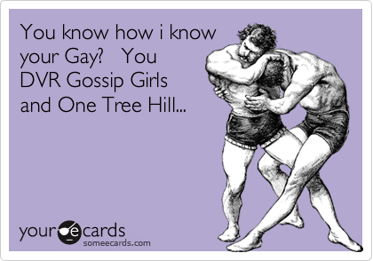 You know how i knowyour Gay?   YouDVR Gossip Girlsand One Tree Hill...