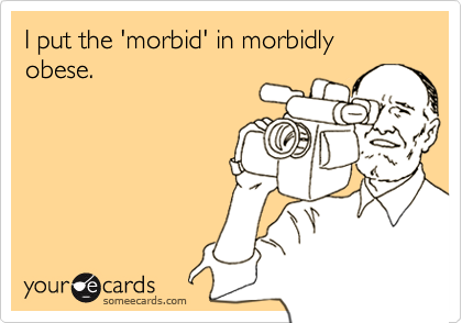I put the 'morbid' in morbidly obese.
