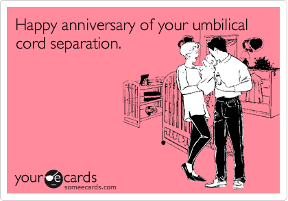 Happy anniversary of your umbilical cord separation. | Birthday Ecard