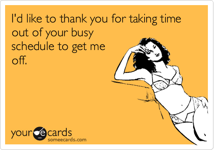 I'd like to thank you for taking time out of your busyschedule to get meoff.