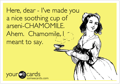 Here, dear - I've made you a nice soothing cup of arseni-CHAMOMILE.  Ahem.  Chamomile, I meant to say.