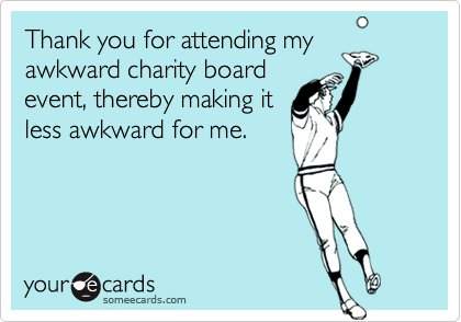 Thank you for attending myawkward charity boardevent, thereby making itless awkward for me.