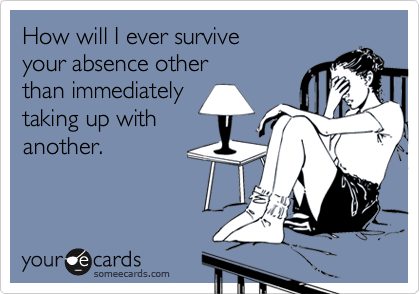 How will I ever surviveyour absence otherthan immediatelytaking up withanother.