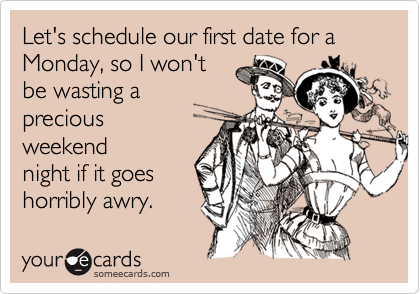 Let's schedule our first date for a Monday, so I won't