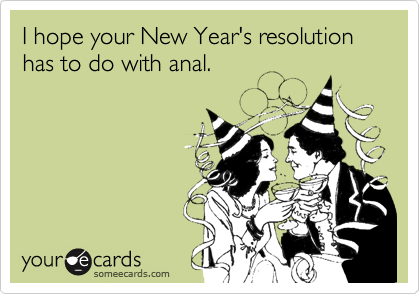 I hope your New Year's resolution has to do with anal.