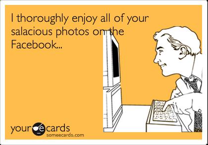 I thoroughly enjoy all of your salacious photos on theFacebook...