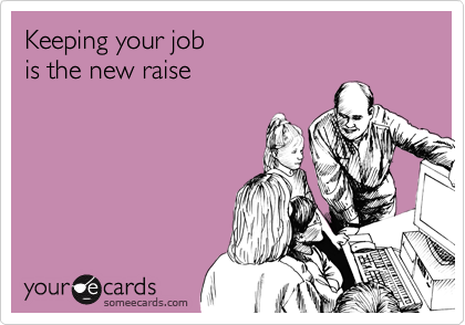 Funny Workplace Ecard: Keeping your job is the new raise.